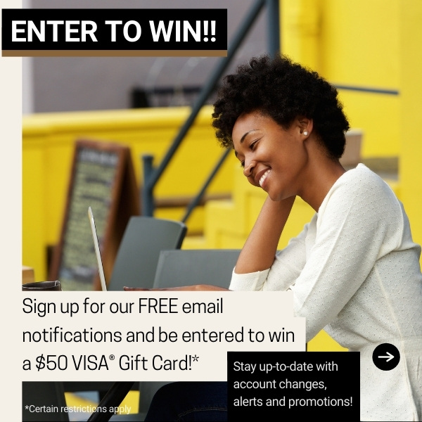Sign up for our FREE email notifications and be entered to win a $50 VISA® Gift Card!* Enter to win! Click to sign up today!