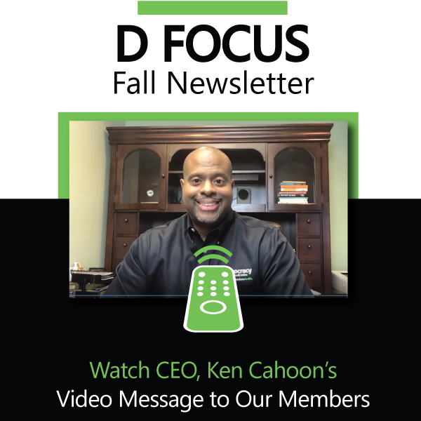 D'Focuse Fall Newsletter. Watch CEO, Ken Cahoon's Video Message to our members.