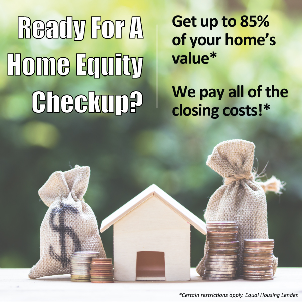 Ready for a home equity checkup? Get up to 85% of your home's value* We pat all of the closing costs!* *Certain restrictions apply. Equal housing lender. Click for more details.
