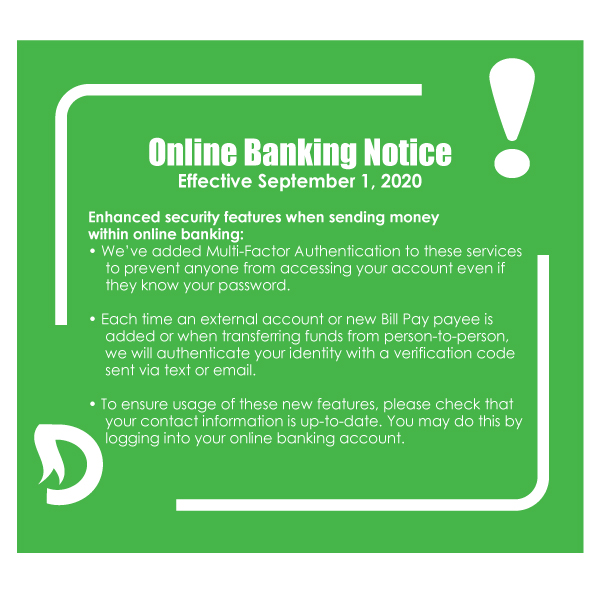 Online Banking NOTICE! Effective September 1, 2020. Enhanced security features when sending money within online banking. We've added multi-factor authentication to these services to prevent anyone from accessing your account even if you they knew your password. Authentications via text or email code each time an external account or new bill payee is added. To ensure usage of these new features, please check that your contact info is up to date. You may do this by logging in to you online banking account. Thank you.