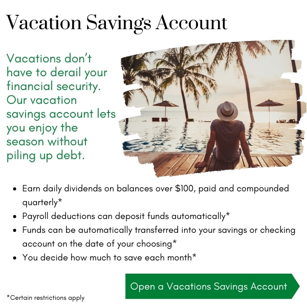 Vacations don't have to derail your financial security. Our vacation savings account lets you enjoy the season without piling up debt. Open a vacation savings account. Click to learn more.